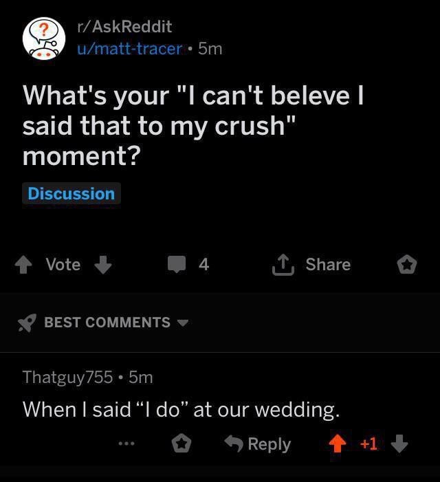 """Text - r/AskReddit u/matt-tracer 5m What's your """"I can't beleve I said that to my crush"""" moment? Discussion tVote 4 Share BEST COMMENTS Thatguy755 5m When I said """"I do"""" at our wedding. +1 Reply"""