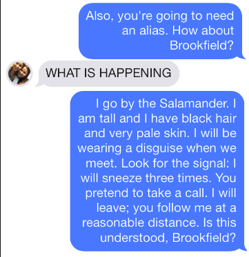 Text - Also, you're going to need an alias. How about Brookfield? WHAT IS HAPPENING I go by the Salamander. am tall and I have black hair and very pale skin. I will be wearing a disguise when we meet. Look for the signal:I will sneeze three times. You pretend to take a call. I will leave; you follow me at a reasonable distance. Is this understood, Brookfield?
