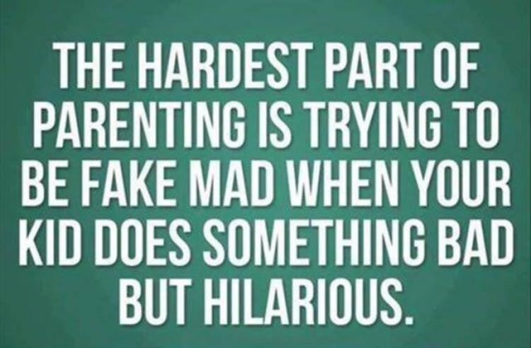 Text - THE HARDEST PART OF PARENTING IS TRYING TO BE FAKE MAD WHEN YOUR KID DOES SOMETHING BAD BUT HILARIOUS.