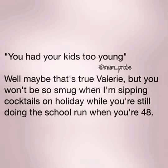 """Text - """"You had your kids too young"""" man probs Well maybe that's true Valerie, but you won't be so smug when I'm sipping cocktails on holiday while you're still doing the school run when you're 48"""