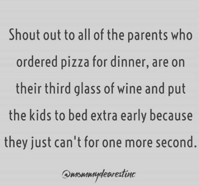 Text - Shout out to all of the parents who ordered pizza for dinner, are on their third glass of wine and put the kids to bed extra early because they just can't for one more second. Quowmaydearestine