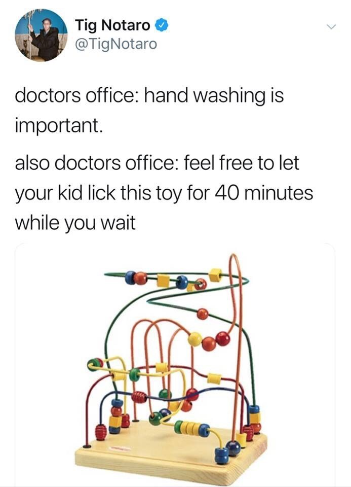 Line - Tig Notaro @TigNotaro doctors office: hand washing is important. also doctors office: feel free to let your kid lick this toy for 40 minutes while you wait