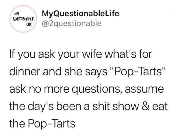 "Text - EMyQuestionableLife @2questionable If you ask your wife what's for dinner and she says ""Pop-Tarts"" ask no more questions, assume the day's been a shit show & eat the Pop-Tarts"