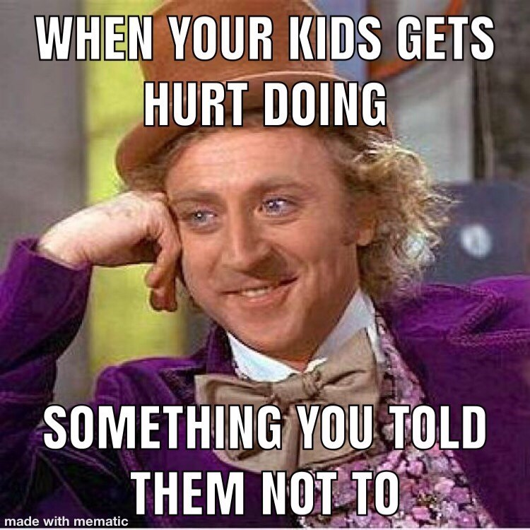 Internet meme - WHEN YOUR KIDS GETS HURT DOING SOMETHING YOU TOLD THEM NOT TO made with mematic