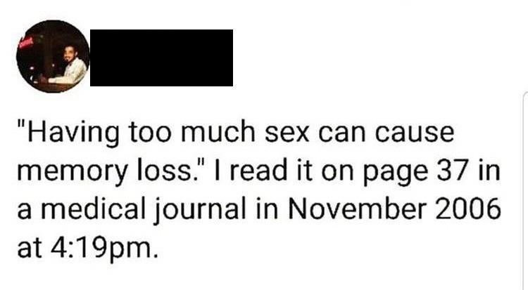 """meme - Text - """"Having too much sex can cause memory loss."""" I read it on page 37 in a medical journal in November 2006 at 4:19pm"""