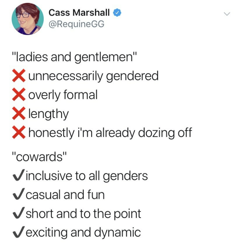 """meme - Text - Cass Marshall @RequineGG """"ladies and gentlemen"""" Xunnecessarily gendered Xoverly formal lengthy honestly i'm already dozing off """"Cowards"""" Vinclusive to all genders casual and fun Vshort and to the point Vexciting and dynamic"""