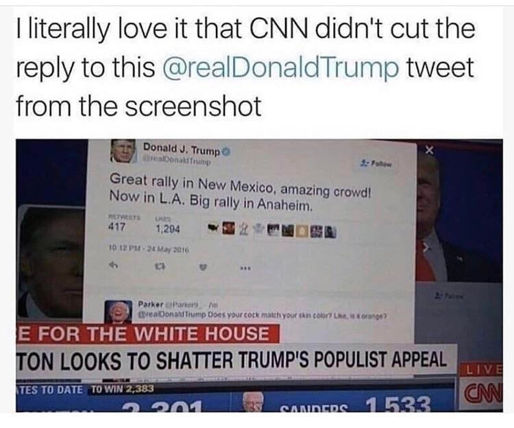 meme - Text - I iterally love it that CNN didn't cut the reply to this @realDonaldTrump tweet from the screenshot X Donald J. Trump6 GrealDonalsTrump Great rally in New Mexico, amazing crowd! Now in L.A. Big rally in Anaheim. PLTETS 417 1,204 10 12 PM-24 May 2016 Parker Parken @veaDonaluTrump Does your cock match your skn color Leorange? E FOR THE WHITE HOUSE TON LOOKS TO SHATTER TRUMP'S POPULIST APPEAL CN TES TO DATE TO WIN 2,383 SANDERS 1 533