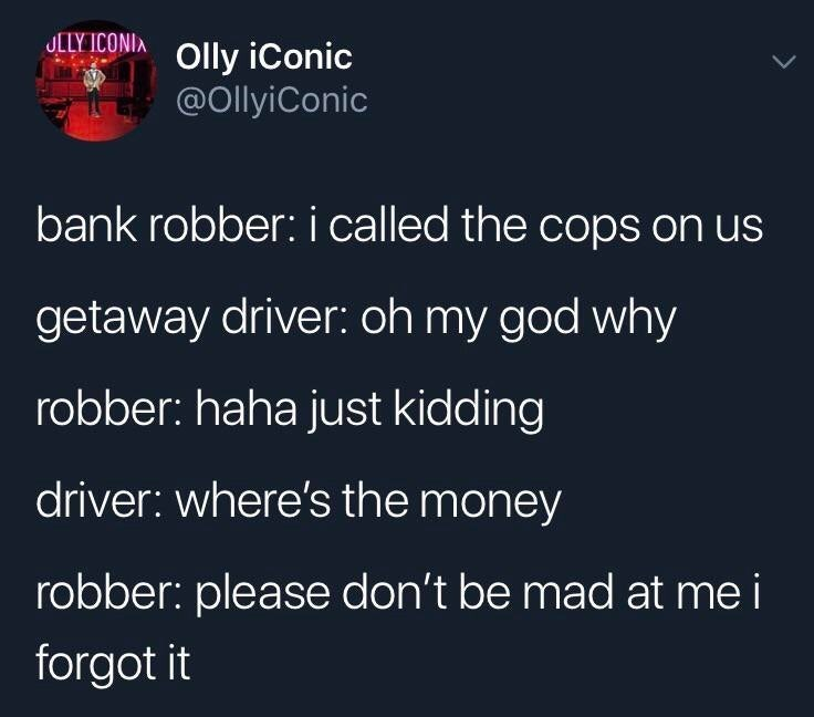 meme - Text - JLLY ICONIA Olly iConic @OllyiConic bank robber: i called the cops on us getaway driver: oh my god why robber: haha just kidding driver: where's the money robber: please don't be mad at me i forgot it