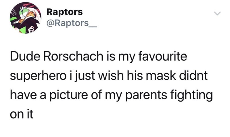 meme - Text - Raptors @Raptors Dude Rorschach is my favourite superhero i just wish his mask didnt have a picture of my parents fighting on it