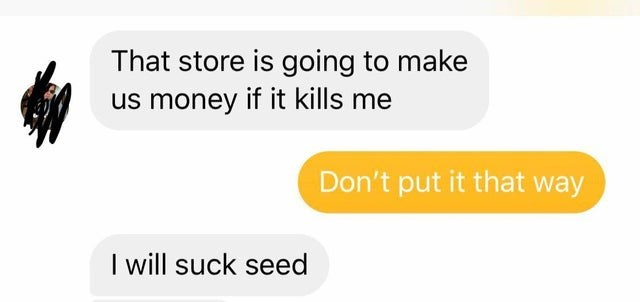 Text - That store is going to make us money if it kills me Don't put it that way I will suck seed
