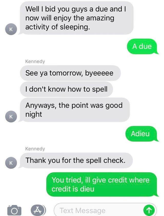 Text - Well I bid you guys a due and I now will enjoy the amazing activity of sleeping. K A due Kennedy See ya tomorrow, byeeeee I don't know how to spell Anyways, the point was good night K Adieu Kennedy Thank you for the spell check. K You tried, ill give credit where credit is dieu Text Message