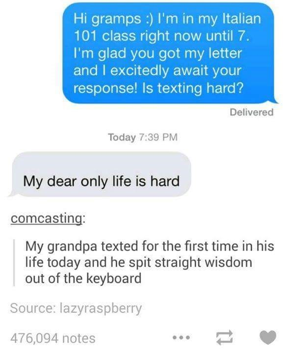 "Tumblr - ""Hi gramps:) I'm in my Italian 101 class right now until 7. I'm glad you got my letter and I excitedly await your response! Is texting hard? Delivered Today 7:39 PM My dear only life is hard comcasting: My grandpa texted for the first time in his life today and he spit straight wisdom out of the keyboard"""