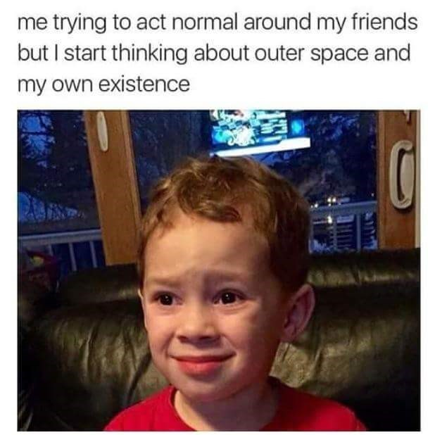 Face - me trying to act normal around my friends but I start thinking about outer space and my own existence
