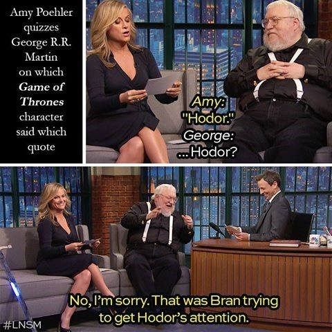 "Conversation - Amy Poehler quizzes George R.R. Martin on which Game of Amy ""Hodor"" George: .Hodor? Thrones character said which quote No, I'm sorry. That was Bran trying to get Hodor's attention. #LNSM"