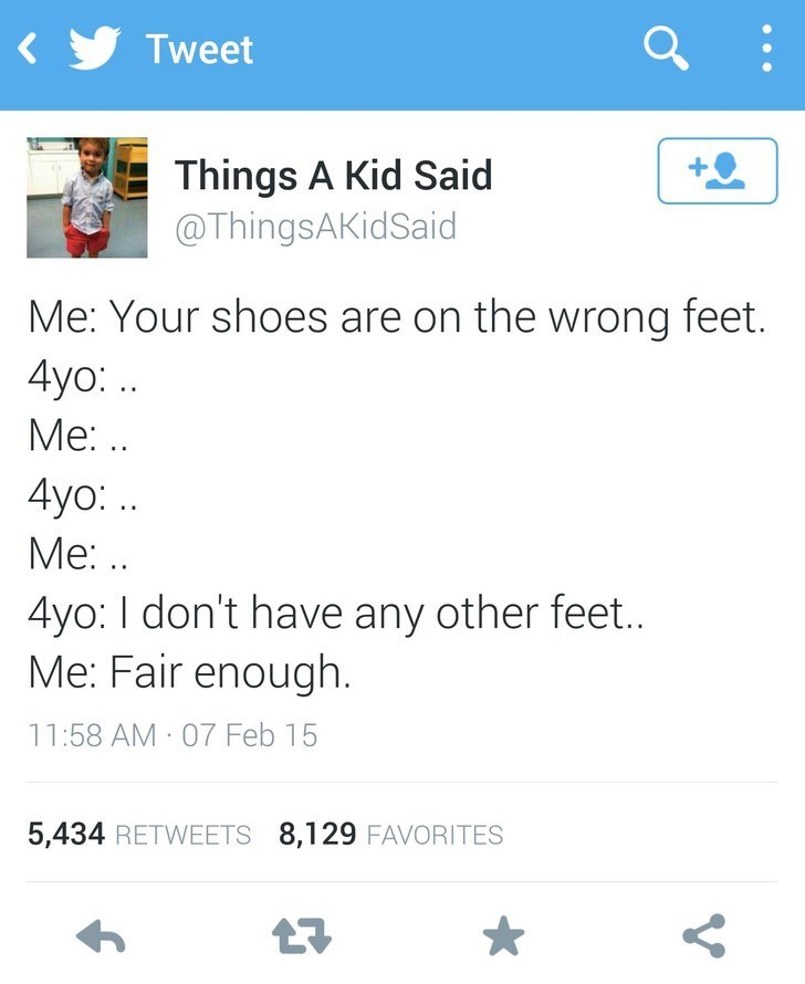 Text - Tweet Things A Kid Said @ThingsAKidSaid Me: Your shoes are on the wrong feet. 4yo:. Ме:.. 4yo: .. Ме .. 4yo: I don't have any other feet.. Me: Fair enough 11:58 AM 07 Feb 15 5,434 RETWEETS 8,129 FAVORITES