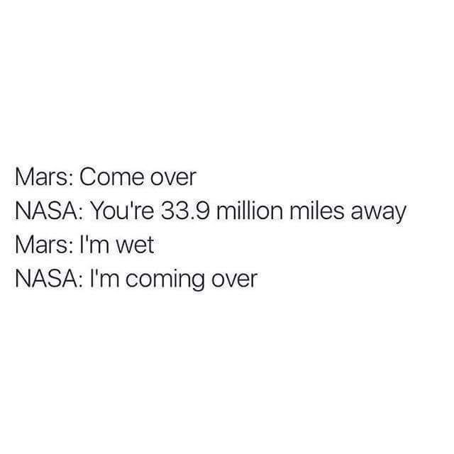 Text - Mars: Come over NASA: You're 33.9 million miles away Mars: I'm wet NASA: I'm coming over