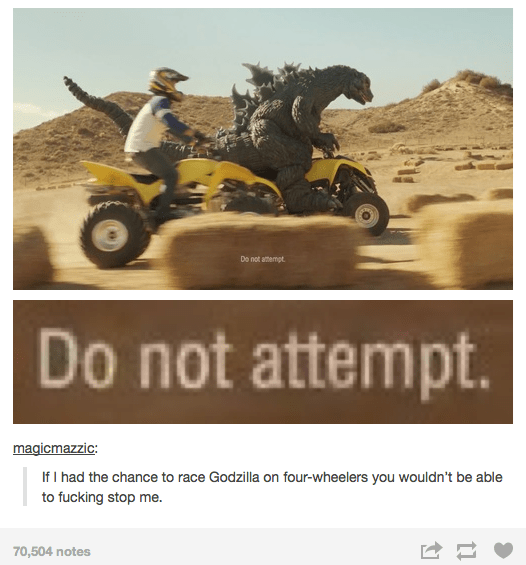 "Meme - ""Do not attempt Do not attempt. If I had the chance to race Godzilla on four-wheelers you wouldn't be able to fucking stop me."""
