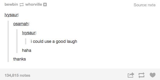 Text - bewbin whorille Source: nxte vysaur: osamah: vysaur: i could use a good laugh L. haha thanks 134,815 notes