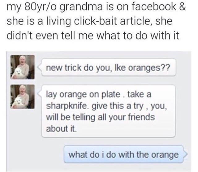Text - my 80yr/o grandma is on facebook & she is a living click-bait article, she didn't even tell me what to do with it new trick do you, Ike oranges?? lay orange on plate. take a sharpknife. give this a try, you, will be telling all your friends about it. what do i do with the orange
