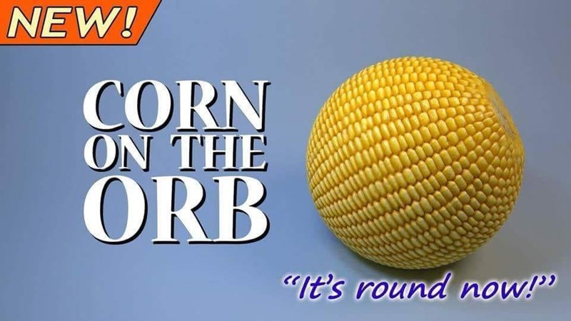 "Meme - ""NEW! CORN ON THE ORB it's round now!"""