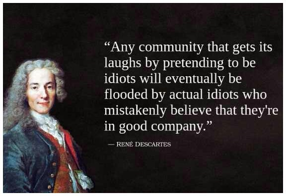 """Meme - """"'Any community that gets its laughs by pretending to be idiots will eventually be flooded by actual idiots who mistakenly believe that they're good company.' - RENÉ DESCARTES"""""""