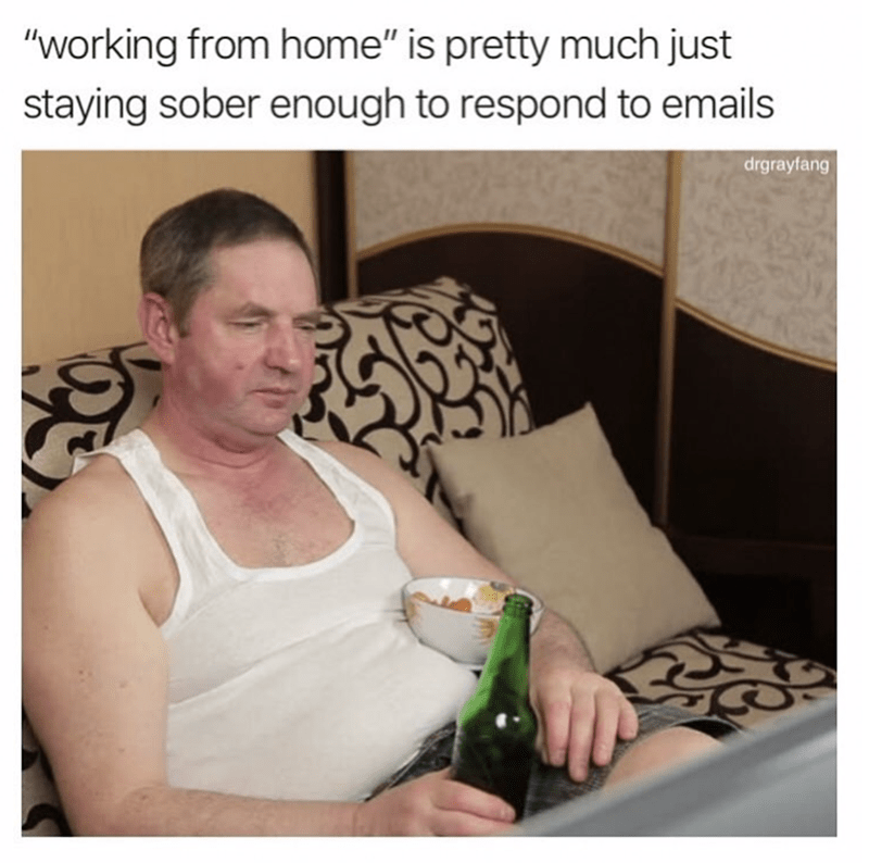 """Photo caption - """"working from home"""" is pretty much just staying sober enough to respond to emails drgrayfang"""