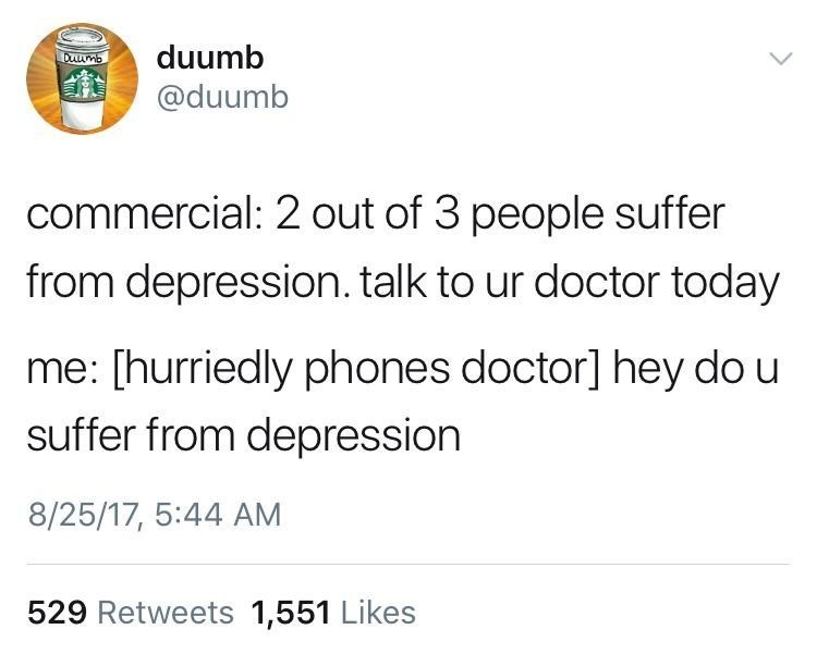 Text - duumb D mb @duumb commercial: 2 out of 3 people suffer from depression. talk to ur doctor today me: [hurriedly phones doctor] hey do u suffer from depression 8/25/17, 5:44 AM 529 Retweets 1,551 Likes