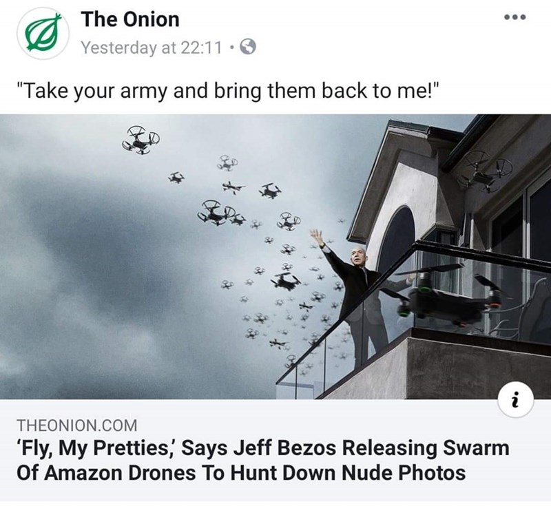 """Text - The Onion Yesterday at 22:11 """"Take your army and bring them back to me!"""" i THEONION.COM 'Fly, My Pretties, Says Jeff Bezos Releasing Swarm Of Amazon Drones To Hunt Down Nude Photos"""