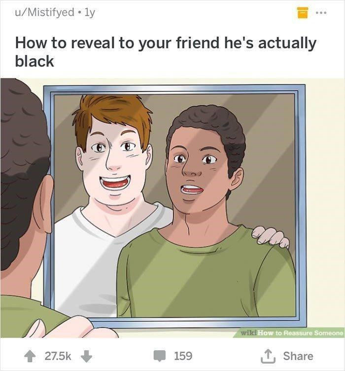 wikihow - Face - u/Mistifyed ly How to reveal to your friend he's actually black wiki How to Reassure Someone 27.5k Share 159