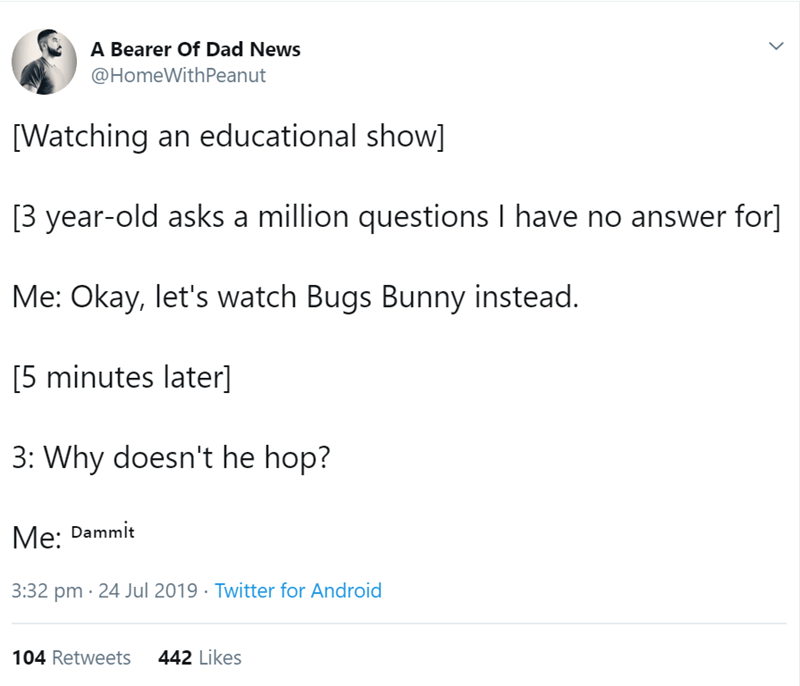 Text - A Bearer Of Dad News @HomeWithPeanut [Watching an educational show] 3 year-old asks a million questions I have no answer for] Me: Okay, let's watch Bugs Bunny instead. [5 minutes later] 3: Why doesn't he hop? Me: Dammit 3:32 pm 24 Jul 2019 Twitter for Android 442 Likes 104 Retweets