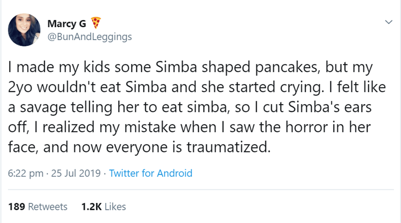 Text - Marcy G @BunAndLeggings I made my kids some Simba shaped pancakes, but my 2yo wouldn't eat Simba and she started crying. I felt like savage telling her to eat simba, so I cut Simba's ears off, I realized my mistake when I saw the horror in her face, and now everyone is traumatized. 6:22 pm 25 Jul 2019 Twitter for Android 189 Retweets 1.2K Likes