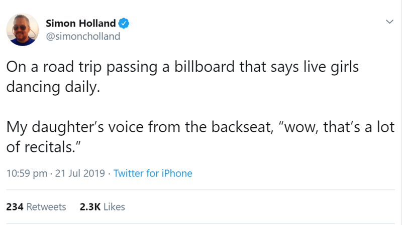 "Text - Simon Holland @simoncholland On a road trip passing a billboard that says live girls dancing daily. My daughter's voice from the backseat, ""wow, that's a lot of recitals."" 10:59 pm 21 Jul 2019 Twitter for iPhone 234 Retweets 2.3K Likes"