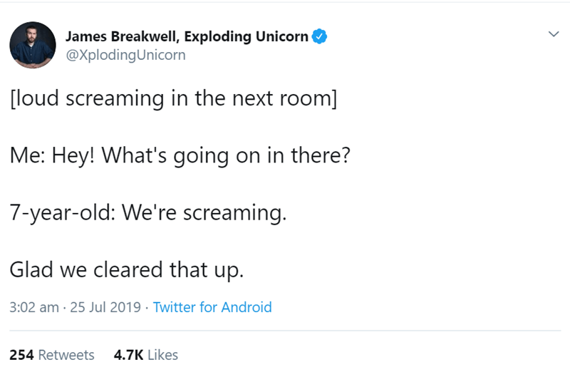 Text - James Breakwell, Exploding Unicorn @XplodingUnicorn [loud screaming in the next room] Me: Hey! What's going on in there? 7-year-old: We're screaming. Glad we cleared that up. 3:02 am 25 Jul 2019 Twitter for Android 254 Retweets 4.7K Likes