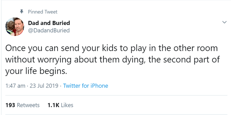 Text - Pinned Tweet Dad and Buried @DadandBuried Once you can send your kids to play in the other room without worrying about them dying, the second part of your life begins. 1:47 am 23 Jul 2019 Twitter for iPhone 193 Retweets 1.1K Likes