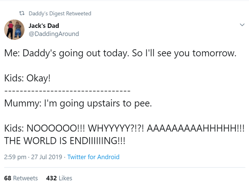 Text - t Daddy's Digest Retweeted Jack's Dad @DaddingAround Me: Daddy's going out today. So l'll see you tomorrow. Kids: Okay! Mummy: I'm going upstairs to pee. Kids: NOOO00O!!! WHYYYYY?!?! AAAAAAAAAHHHHH!!! THE WORLD IS ENDIIIIIING!!! 2:59 pm 27 Jul 2019 Twitter for Android 432 Likes 68 Retweets