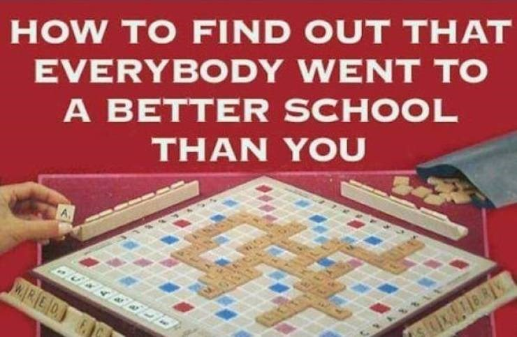 Games - HOW TO FIND OUT THAT EVERYBODY WENT TO A BETTER SCHOOL THAN YOU w.RED