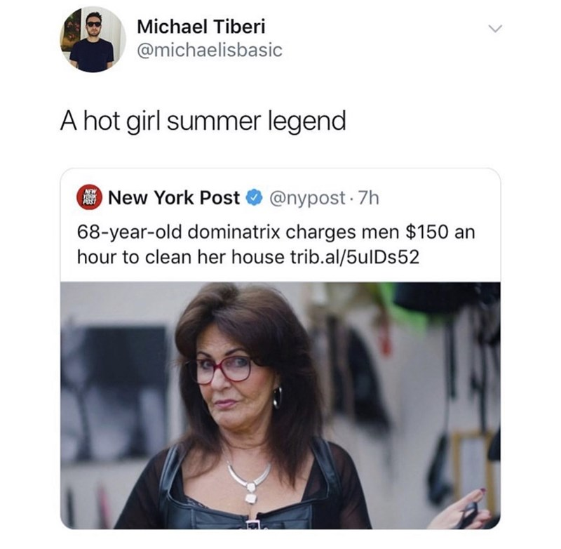 Text - Michael Tiberi @michaelisbasic A hot girl summer legend New York Post@nypost 7h 68-year-old dominatrix charges men $150 an hour to clean her house trib.al/5ulDs52