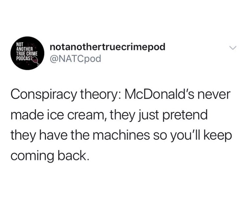 Text - NOT ANOTHER TRUE CRIME PODCAST notanothertruecrimepod @NATCPOD Conspiracy theory: McDonald's never made ice cream, they just pretend they have the machines so youll keep coming back.