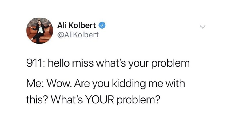 Text - Ali Kolbert @AliKolbert 911: hello miss what's your problem Me: Wow. Are you kidding me with this? What's YOUR problem?