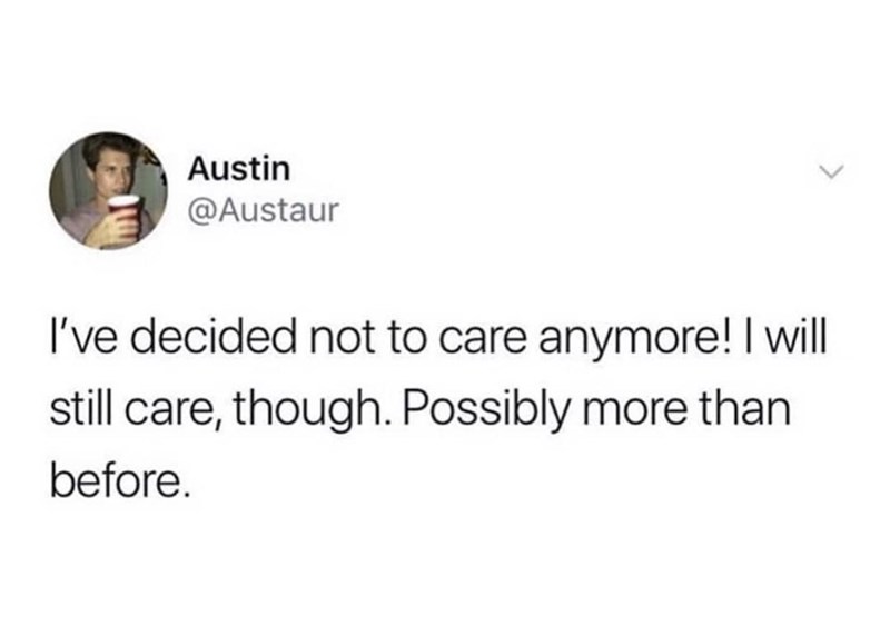 Text - Austin @Austaur I've decided not to care anymore! I will still care, though. Possibly more than before.
