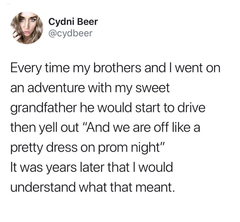 "Text - Cydni Beer @cydbeer Every time my brothers and I went on an adventure with my sweet grandfather he would start to drive then yell out ""And we are off like pretty dress on prom night"" It was years later that I would understand what that meant."