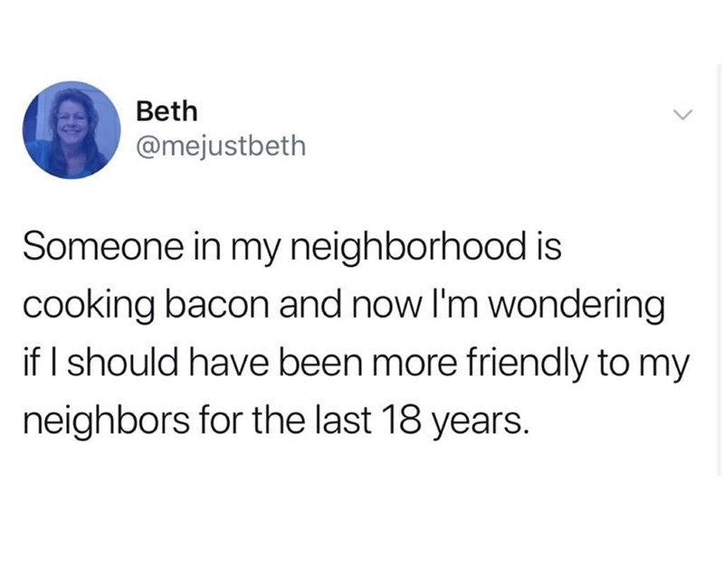 Text - Beth @mejustbeth Someone in my neighborhood is cooking bacon and now I'm wondering if I should have been more friendly to my neighbors for the last 18 years.