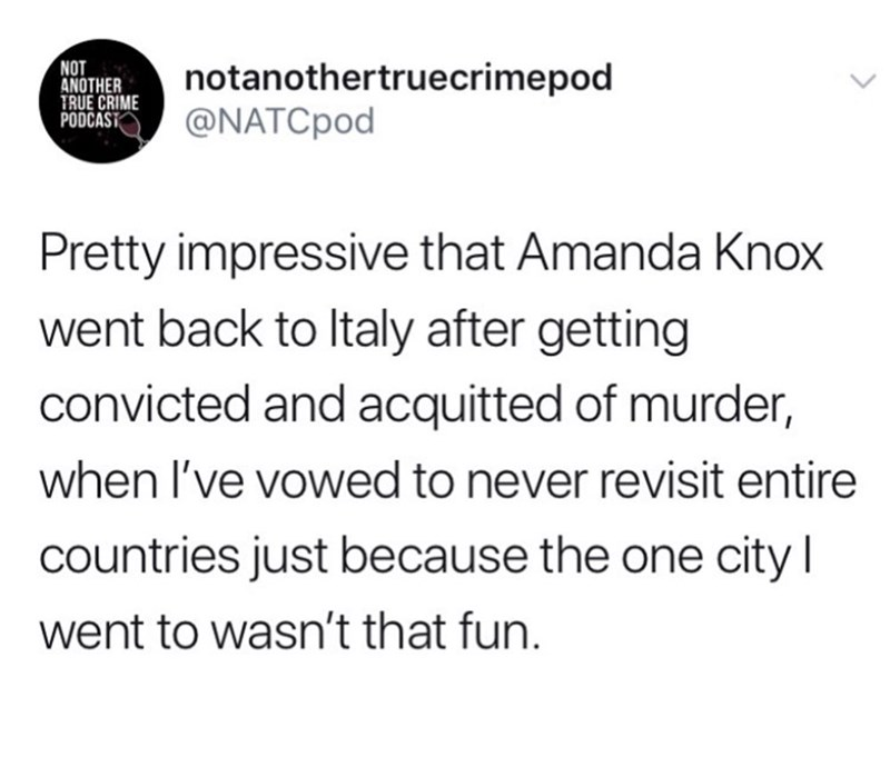 Text - NOT ANOTHER TRUE CRIME PODCAST notanothertruecrimepod @NATCPOD Pretty impressive that Amanda Knox went back to Italy after getting convicted and acquitted of murder, when I've vowed to never revisit entire countries just because the one city went to wasn't that fun.