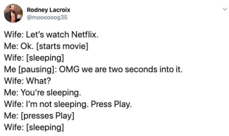 Text - Rodney Lacroix @moooo0og35 Wife: Let's watch Netflix. Me: Ok. [starts movie] Wife: [sleeping] Me [pausing]: OMG we are two seconds into it. Wife: What? Me: You're sleeping Wife: I'm not sleeping. Press Play. Me: [presses Play] Wife: [sleeping]