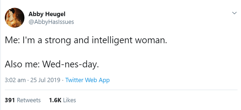 Text - Abby Heugel @AbbyHaslssues Me: I'm a strong and intelligent woman. Also me: Wed-nes-day. 3:02 am 25 Jul 2019 Twitter Web App 391 Retweets 1.6K Likes