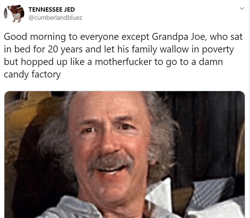 Text - TENNESSEE JED @cumberlandbluez Good morning to everyone except Grandpa Joe, who sat in bed for 20 years and let his family wallow in poverty but hopped up like a motherfucker to go to a damn candy factory