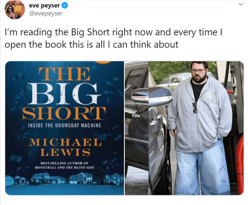 Product - eve peyser @evepeyser I'm reading the Big Short right now and every time l open the book this is all I can think about THE BIG SHORT INSIDE THE DOOMSDAY MACHINE MICHAEL LEWIS BEST-SELLING AUTHOR OF MONEYBALL AND THE BLIND SIDE