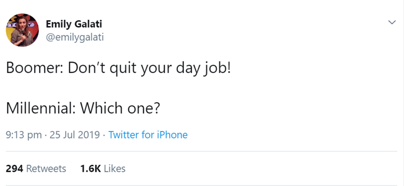Text - Emily Galati @emilygalati Boomer: Don't quit your day job! Millennial: Which one? 9:13 pm 25 Jul 2019 Twitter for iPhone 294 Retweets 1.6K Likes