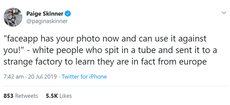 """Text - Paige Skinner @paginaskinner faceapp has your photo now and can use it against you!"""" - white people who spit in a tube and sent it to strange factory to learn they are in fact from europe 7:42 am 20 Jul 2019 Twitter for iPhone 853 Retweets 5.5K Likes"""