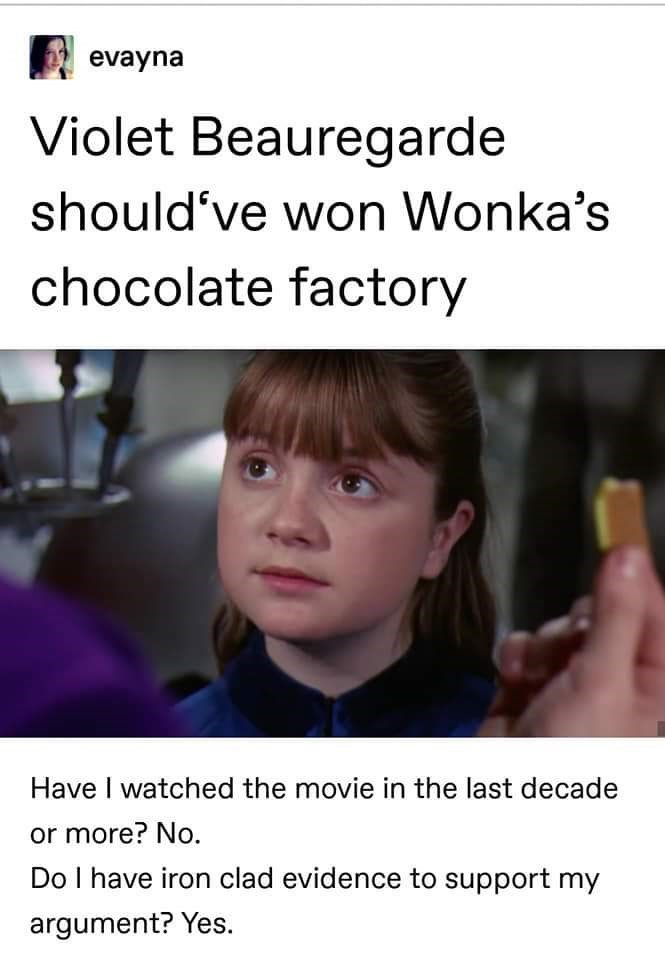 Text - evayna Violet Beauregarde should've won Wonka's chocolate factory Have I watched the movie in the last decade or more? No. Do I have iron clad evidence to support my argument? Yes.
